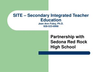SITE – Secondary Integrated Teacher Education  Jean Ann Foley, Ph.D. 928-523-6998