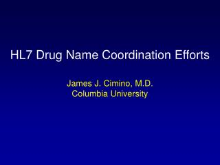 HL7 Drug Name Coordination Efforts James J. Cimino, M.D. Columbia University