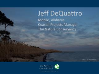 Jeff DeQuattro Mobile, Alabama Coastal Projects  Manager The Nature Conservancy