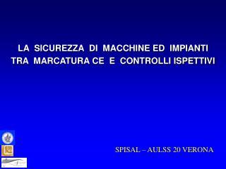 LA  SICUREZZA  DI  MACCHINE ED  IMPIANTI TRA  MARCATURA CE  E  CONTROLLI ISPETTIVI
