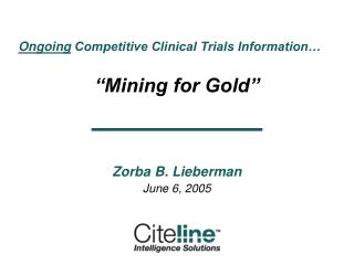 """Ongoing  Competitive Clinical Trials Information… """"Mining for Gold"""" Zorba B. Lieberman"""