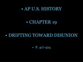 AP U.S. HISTORY CHAPTER 19 DRIFTING TOWARD DISUNION P. 417-424