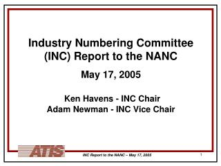 Industry Numbering Committee (INC) Report to the NANC May 17, 2005 Ken Havens - INC Chair