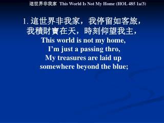 1.  這世界非我家,我停留如客旅, 我積財寶在天,時刻仰望我主, This world is not my home,  I'm just a passing thro,