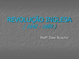 REVOLU  O INGLESA  1642 - 1689