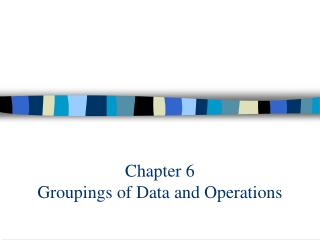 Chapter 6  Groupings of Data and Operations