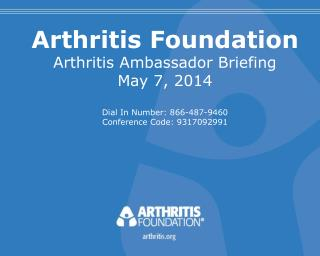 Arthritis Foundation Arthritis Ambassador Briefing May 7, 2014 Dial In Number: 866-487-9460