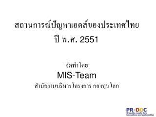 สถานการณ์ปัญหาเอดส์ของประเทศไทย  ปี พ . ศ . 2551 จัดทำโดย MIS-Team สำนักงานบริหารโครงการ กองทุนโลก