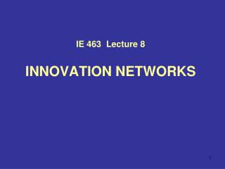 IE 463  Lecture 8 INNOVATION NETWORKS