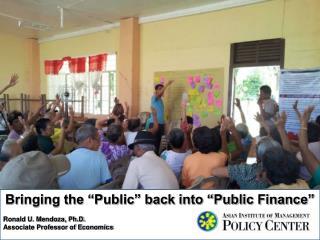 Bringing the �Public� back into �Public Finance� Ronald U. Mendoza, Ph.D.