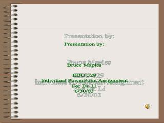 Presentation by: Bruce Maples EDU 529 Individual PowerPoint Assignment For Dr. Li 6/30/03