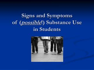 Signs and Symptoms of ( possible !) Substance Use  in Students