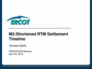 M2:Shortened RTM Settlement Timeline Vanessa Spells CWG/MCWG Meeting April 24, 2013