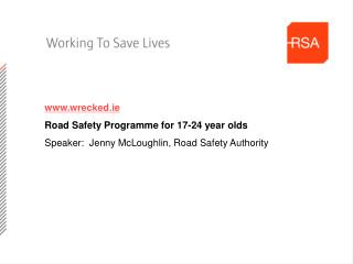 Wrecked.ie Road Safety Programme for 17-24 year olds Speaker:  Jenny McLoughlin, Road Safety Authority