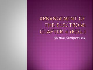 Arrangement of the Electrons  Chapter 4 (reg.)