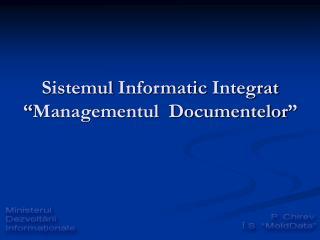 "Sistemul  Informatic  Integrat "" Managementul  Documentelor """