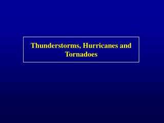Thunderstorms, Hurricanes and Tornadoes