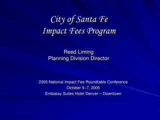 City of Santa Fe  Impact Fees Program Reed Liming Planning Division Director