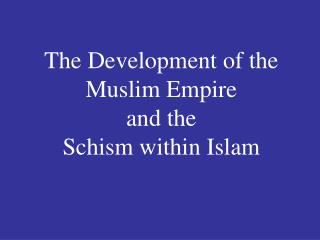 The Development of the Muslim Empire  and the  Schism within Islam