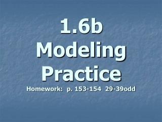 1.6b Modeling Practice Homework:  p. 153-154  29-39odd
