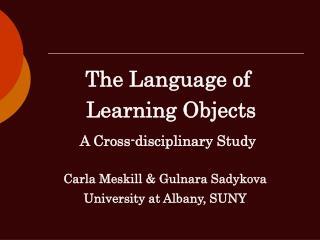 The Language of   Learning Objects A Cross-disciplinary Study Carla Meskill & Gulnara Sadykova
