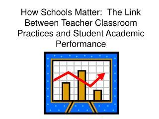 How Schools Matter:  The Link Between Teacher Classroom Practices and Student Academic Performance