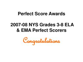 Perfect Score Awards 2007-08 NYS Grades 3-8 ELA & EMA Perfect Scorers