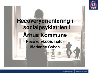Recoveryorientering i socialpsykiatrien i  rhus Kommune   Recoverykoordinator Marianne Cohen