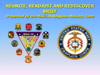 REUNITE, READJUST AND REDISCOVER BRIEF Presented by the MAG-39 Religious Ministry Team