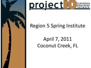 Region 5 Spring Institute April 7, 2011 Coconut Creek, FL
