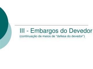 """III - Embargos do Devedor (continuação de meios de """"defesa do devedor"""")"""