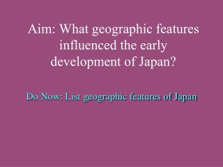 Aim: What geographic features influenced the early development of Japan?