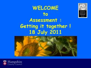 WELCOME to  Assessment :  Getting it together ! 18 July 2011