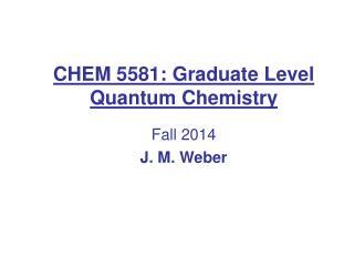 CHEM 5581: Graduate Level Quantum Chemistry