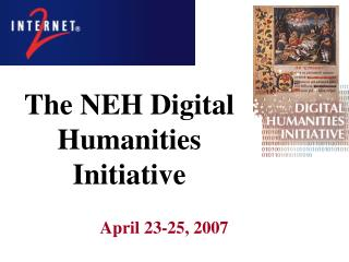 The NEH Digital  Humanities Initiative 		April 23-25, 2007