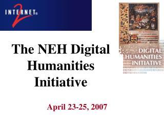 The NEH Digital  Humanities Initiative April 23-25, 2007