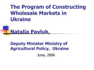 The Program of Constructing Wholesale Markets in Ukraine  Natalia Pavluk,  Deputy Minister Ministry of Agricultural Poli