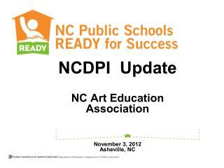 NCDPI  Update NC Art Education Association November 3, 2012 Asheville, NC