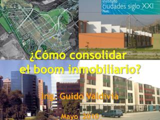 ¿Cómo consolidar  el boom inmobiliario? Ing. Guido Valdivia Mayo   2010