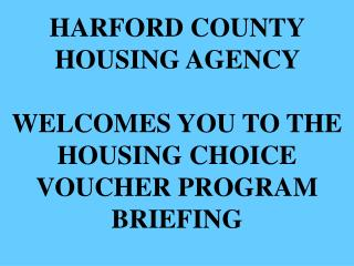 HARFORD COUNTY HOUSING AGENCY  WELCOMES YOU TO THE  HOUSING CHOICE VOUCHER PROGRAM BRIEFING
