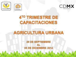 4 TO  TRIMESTRE DE CAPACITACIONES AGRICULTURA URBANA  26 DE SEPTIEMBRE  AL  05 DE DICIEMBRE 2014