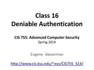 Class 16 Deniable Authentication CIS 755: Advanced Computer Security Spring 2014