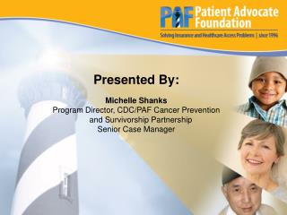 Presented By: Michelle Shanks Program Director,CDC/PAF Cancer Prevention