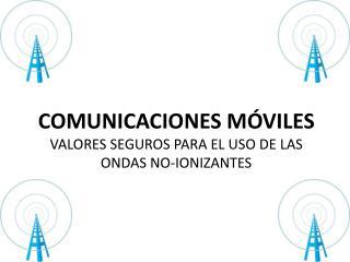 COMUNICACIONES  MÓVILES VALORES SEGUROS PARA EL USO DE LAS  ONDAS  NO-IONIZANTES