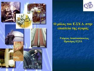 Ο ρόλος του Ε.ΣΥ.Δ. στην εποπτεία της αγοράς Γιώργος Αναστασόπουλος  Πρόεδρος ΕΣΥΔ