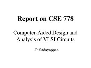 Report on CSE 778 Computer-Aided Design and Analysis of VLSI Circuits