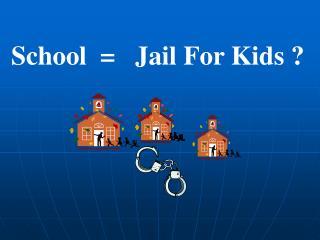 School  =   Jail For Kids ?