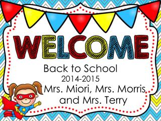 Back to School 2014-2015           Mrs. Miori, Mrs. Morris          and Mrs. Terry