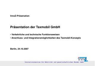 InnoZ-Pr senation     Pr sentation der Taxmobil GmbH   Verkehrliche und technische Funktionsweisen  Anschluss- und Integ