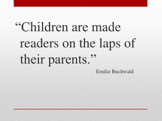 """Children are made readers on the laps of their parents."" 						Emilie Buchwald"
